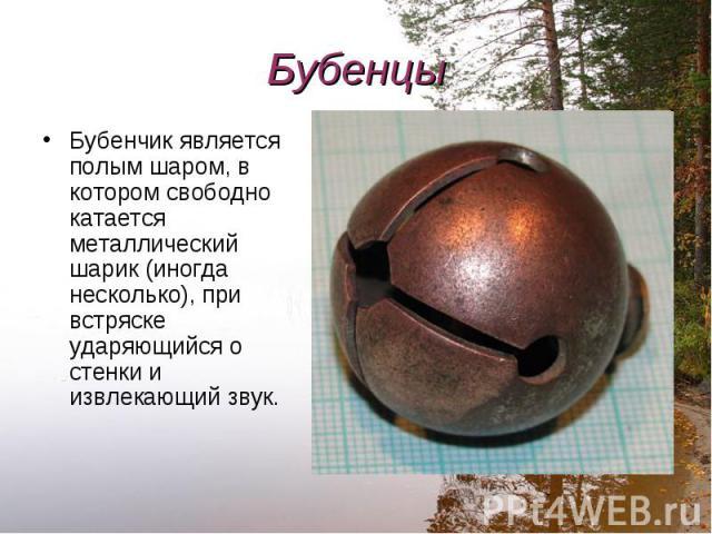 Бубенчик является полым шаром, в котором свободно катается металлический шарик (иногда несколько), при встряске ударяющийся о стенки и извлекающий звук. Бубенчик является полым шаром, в котором свободно катается металлический шарик (иногда несколько…