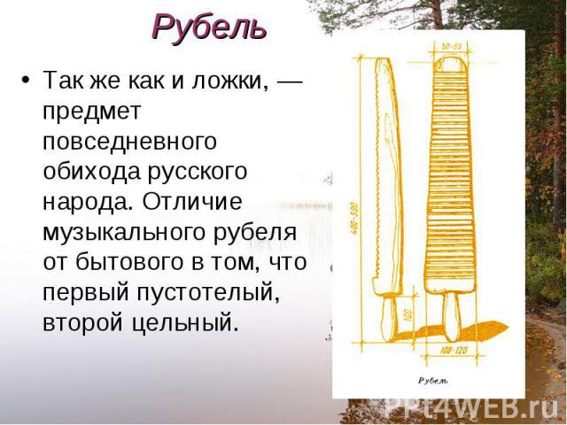 Так же как и ложки, — предмет повседневного обихода русского народа. Отличие музыкального рубеля от бытового в том, что первый пустотелый, второй цельный. Так же как и ложки, — предмет повседневного обихода русского народа. Отличие музыкального рубе…