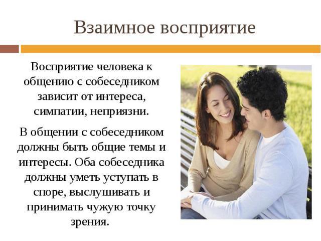 Взаимное восприятие Восприятие человека к общению с собеседником зависит от интереса, симпатии, неприязни. В общении с собеседником должны быть общие темы и интересы. Оба собеседника должны уметь уступать в споре, выслушивать и принимать чужую точку…
