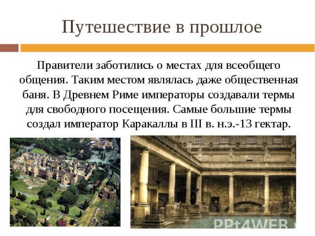 Путешествие в прошлое Правители заботились о местах для всеобщего общения. Таким местом являлась даже общественная баня. В Древнем Риме императоры создавали термы для свободного посещения. Самые большие термы создал император Каракаллы в III в. н.э.…