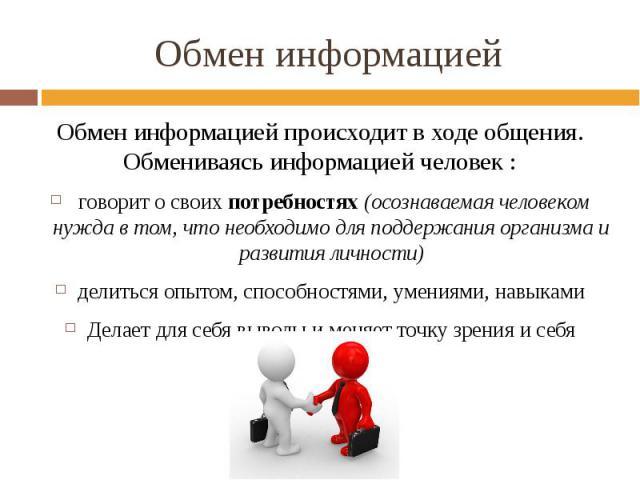 Обмен информацией Обмен информацией происходит в ходе общения. Обмениваясь информацией человек : говорит о своих потребностях (осознаваемая человеком нужда в том, что необходимо для поддержания организма и развития личности) делиться опытом, способн…