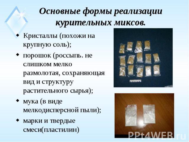 Основные формы реализации курительных миксов. Кристаллы (похожи на крупную соль); порошок (россыпь. не слишком мелко размолотая, сохраняющая вид и структуру растительного сырья); мука (в виде мелкодисперсной пыли); марки и твердые смеси(пластилин)
