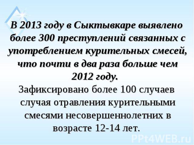 В 2013 году в Сыктывкаре выявлено более 300 преступлений связанных с употреблением курительных смесей, что почти в два раза больше чем 2012 году. Зафиксировано более 100 случаев случая отравления курительными смесями несовершеннолетних в возрасте 1…