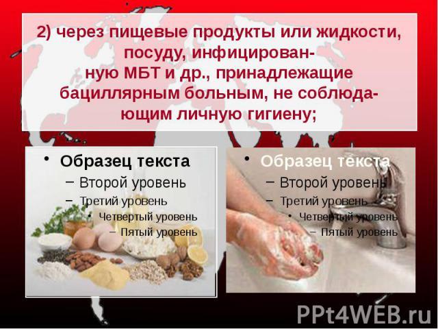 2) через пищевые продукты или жидкости, посуду, инфицирован-ную МБТ и др., принадлежащие бациллярным больным, не соблюда-ющим личную гигиену;