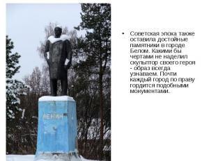 Советская эпоха также оставила достойные памятники в городе Белом. Какими бы чер