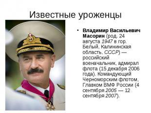 Известные уроженцы Владимир Васильевич Масорин (род. 24 августа 1947 в гор. Белы