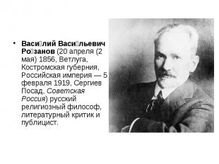 Васи лий Васи льевич Ро занов (20 апреля (2 мая) 1856, Ветлуга, Костромская губе