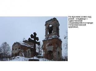 На высоком холме над рекой - кладбище с единственной сохранившейся в городе Петр