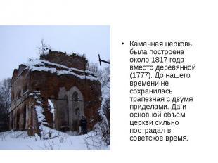 Каменная церковь была построена около 1817 года вместо деревянной (1777). До наш