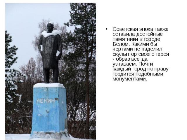 Советская эпоха также оставила достойные памятники в городе Белом. Какими бы чертами не наделил скульптор своего героя - образ всегда узнаваем. Почти каждый город по праву гордится подобными монументами.