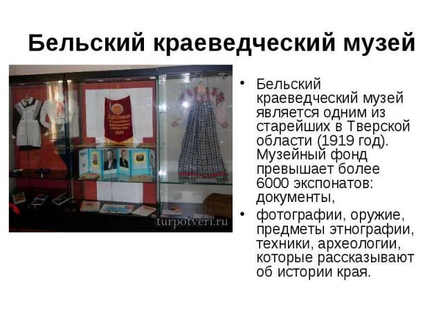 Бельский краеведческий музей Бельский краеведческий музей является одним из старейших в Тверской области (1919 год). Музейный фонд превышает более 6000 экспонатов: документы, фотографии, оружие, предметы этнографии, техники, археологии, которые расс…