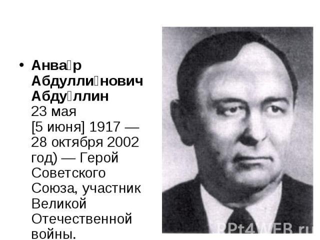 Анва р Абдулли нович Абду ллин 23мая [5июня]1917— 28 октября 2002 год)— Герой Советского Союза, участник Великой Отечественной войны.