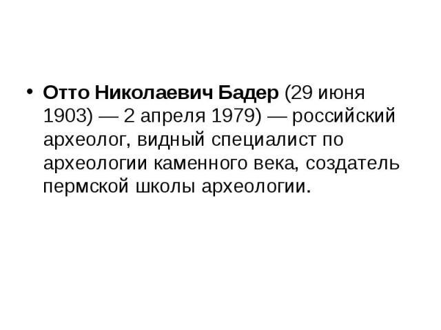 Отто Николаевич Бадер (29июня 1903)— 2 апреля 1979)— российский археолог, видный специалист по археологии каменного века, создатель пермской школы археологии.