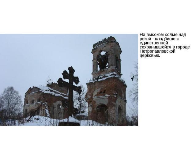 На высоком холме над рекой - кладбище с единственной сохранившейся в городе Петропавловской церковью.