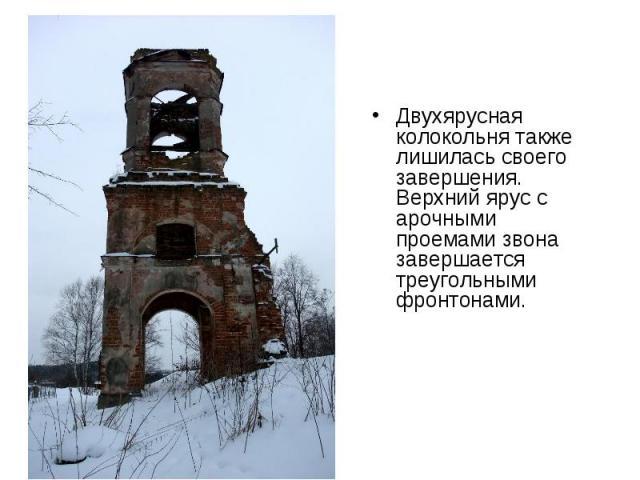 Двухярусная колокольня также лишилась своего завершения. Верхний ярус с арочными проемами звона завершается треугольными фронтонами.
