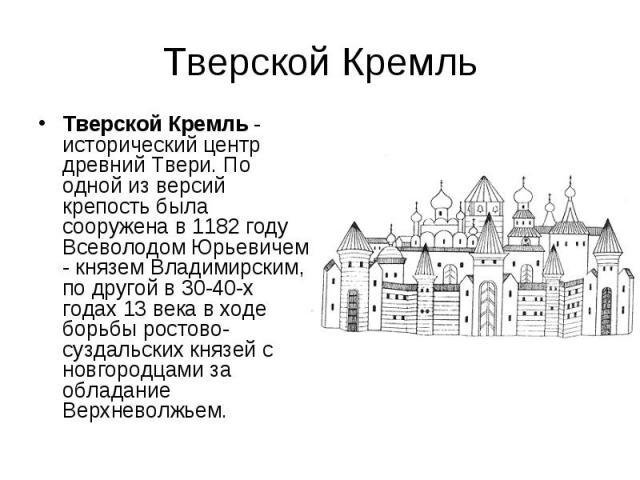 Тверской Кремль Тверской Кремль - исторический центр древний Твери. По одной из версий крепость была сооружена в 1182 году Всеволодом Юрьевичем - князем Владимирским, по другой в 30-40-х годах 13 века в ходе борьбы ростово-суздальских князей с новго…