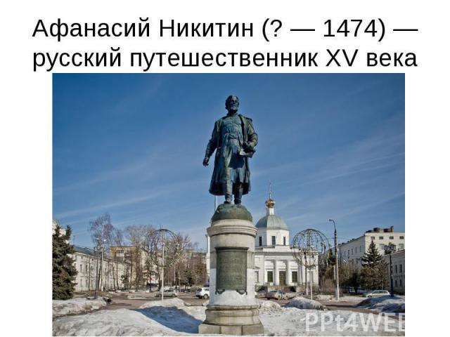 Афанасий Никитин (?— 1474)— русский путешественник XV века