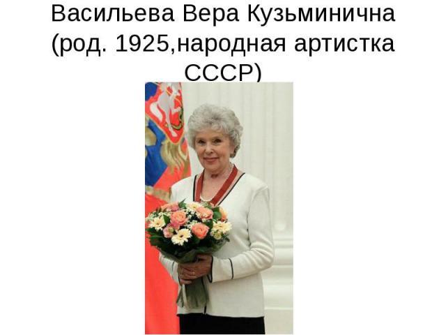 Васильева Вера Кузьминична (род. 1925,народная артистка СССР)