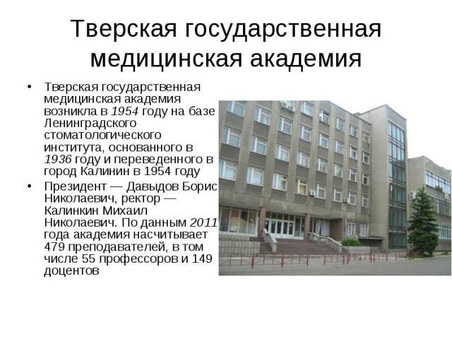 Тверская государственная медицинская академия Тверская государственная медицинская академия возникла в 1954 году на базе Ленинградского стоматологического института, основанного в 1936 году и переведенного в город Калинин в 1954 году Президент…