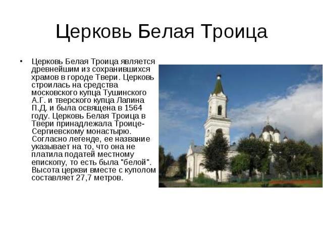 Церковь Белая Троица Церковь Белая Троица является древнейшим из сохранившихся храмов в городе Твери. Церковь строилась на средства московского купца Тушинского А.Г. и тверского купца Лапина П.Д. и была освящена в 1564 году. Церковь Белая Троица в Т…