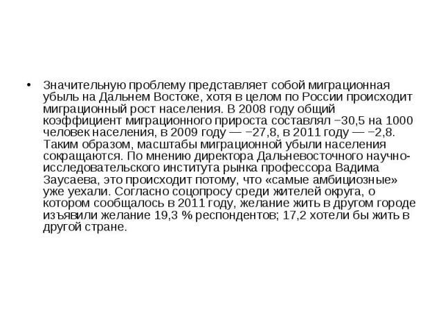Значительную проблему представляет собой миграционная убыль на Дальнем Востоке, хотя в целом по России происходит миграционный рост населения. В 2008 году общий коэффициент миграционного прироста составлял −30,5 на 1000 человек населения, в 2009 год…
