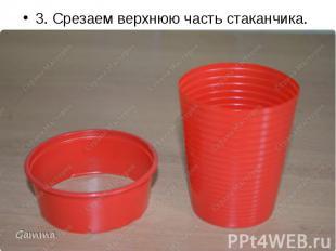 3. Срезаем верхнюю часть стаканчика. 3. Срезаем верхнюю часть стаканчика.