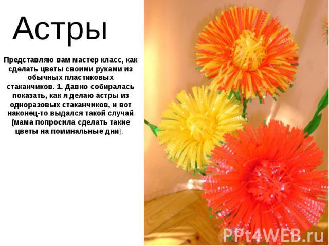 Астры Представляю вам мастер класс, как сделать цветы своими руками из обычных пластиковых стаканчиков. 1. Давно собиралась показать, как я делаю астры из одноразовых стаканчиков, и вот наконец-то выдался такой случай (мама попросила сделать такие ц…