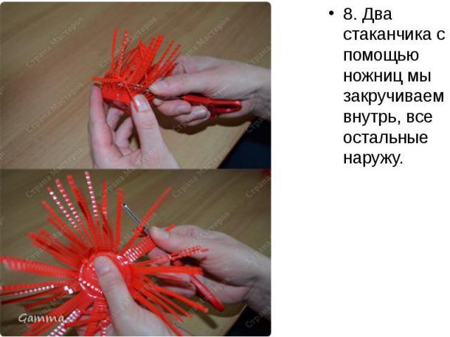 8. Два стаканчика с помощью ножниц мы закручиваем внутрь, все остальные наружу. 8. Два стаканчика с помощью ножниц мы закручиваем внутрь, все остальные наружу.