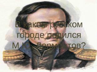 В каком русском городе родился М.Ю. Лермонтов?