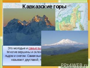 Это молодые и самые высокие горы России (до 5000 м). Многие вершины и склоны эти