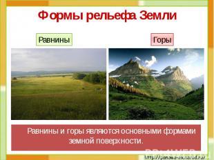 Формы рельефа Земли Равнины и горы являются основными формами земной поверхности