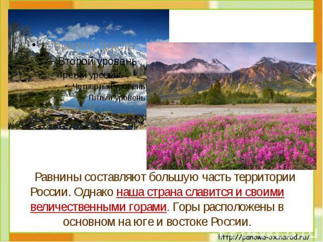 Равнины составляют большую часть территории России. Однако наша страна славится и своими величественными горами. Горы расположены в основном на юге и востоке России.