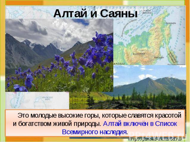 Это молодые высокие горы, которые славятся красотой и богатством живой природы. Алтай включён в Список Всемирного наследия. Это молодые высокие горы, которые славятся красотой и богатством живой природы. Алтай включён в Список Всемирного наследия.