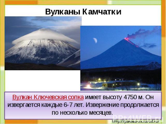 Вулкан Ключевская сопка имеет высоту 4750 м. Он извергается каждые 6-7 лет. Извержение продолжается по несколько месяцев. Вулкан Ключевская сопка имеет высоту 4750 м. Он извергается каждые 6-7 лет. Извержение продолжается по несколько месяцев.