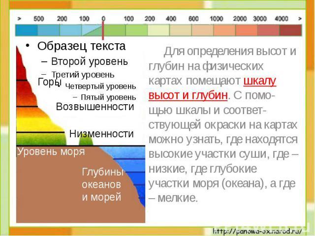 Для определения высот и глубин на физических картах помещают шкалу высот и глубин. С помо-щью шкалы и соответ-ствующей окраски на картах можно узнать, где находятся высокие участки суши, где – низкие, где глубокие участки моря (океана), а где – мелкие.