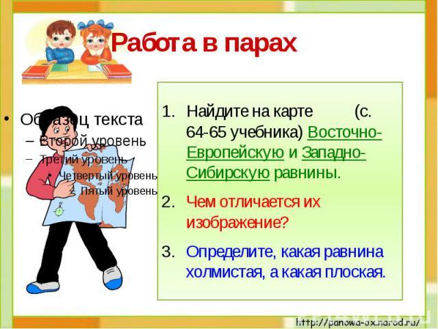 Работа в парах Найдите на карте (с. 64-65 учебника) Восточно-Европейскую и Западно-Сибирскую равнины. Чем отличается их изображение? Определите, какая равнина холмистая, а какая плоская.