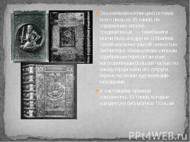 Эта книжная коллекция состояла всего лишь из 20 томов, по содержанию вполне традиционных, — такие книги могли быть и в других собраниях. Своей исключительной ценностью библиотека обязана великолепным серебряным переплетам книг, изготовленным большей…
