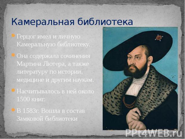 Камеральная библиотека Герцог имел и личную Камеральную библиотеку. Она содержала сочинения Мартина Лютера, а также литературу по истории, медицине и другим наукам. Насчитывалось в ней около 1500 книг. В 1583г. Вошла в состав Замковой библиотеки