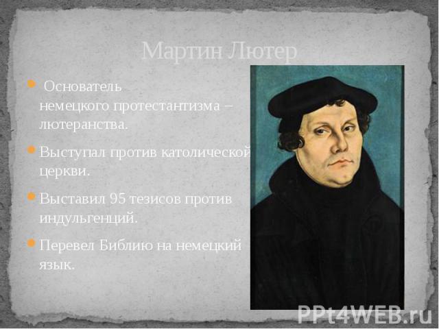 Мартин Лютер Основатель немецкогопротестантизма – лютеранства. Выступал против католической церкви. Выставил 95 тезисов против индульгенций. Перевел Библию на немецкий язык.