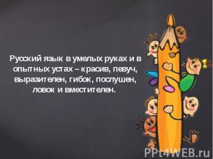 Русский язык в умелых руках и в опытных устах – красив, певуч, выразителен, гибо