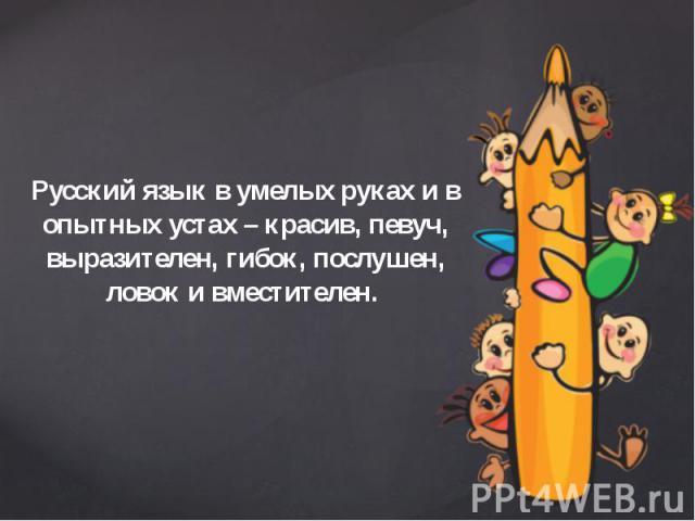 Русский язык в умелых руках и в опытных устах – красив, певуч, выразителен, гибок, послушен, ловок и вместителен. Русский язык в умелых руках и в опытных устах – красив, певуч, выразителен, гибок, послушен, ловок и вместителен.