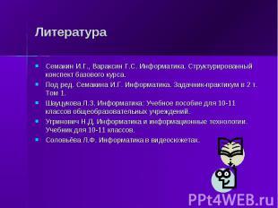 Литература Семакин И.Г., Вараксин Г.С. Информатика. Структурированный конспект б