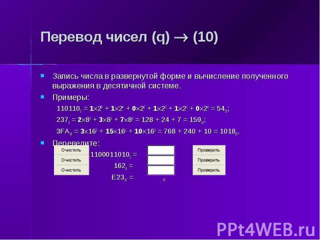 Перевод чисел (q) (10) Запись числа в развернутой форме и вычисление полученного выражения в десятичной системе. Примеры: 1101102 = 1 25 + 1 24 + 0 23 + 1 22 + 1 21 + 0 20 = 5410; 2378 = 2 82 + 3 81 + 7 80 = 128 + 24 + 7 = 15910; 3FA16 = 3 162 + 15 …