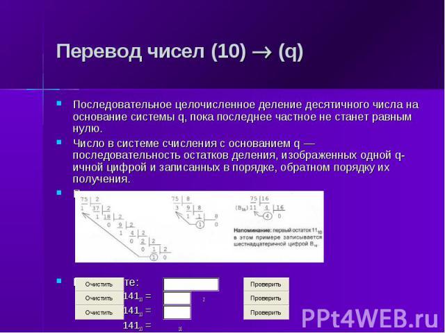 Перевод чисел (10) (q) Последовательное целочисленное деление десятичного числа на основание системы q, пока последнее частное не станет равным нулю. Число в системе счисления с основанием q — последовательность остатков деления, изображенных одной …