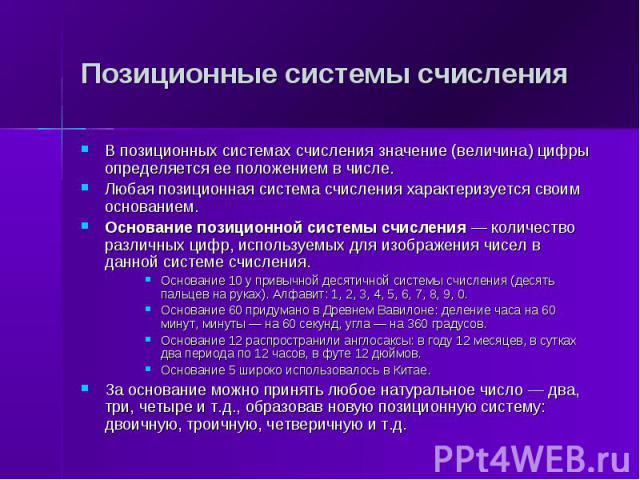 Позиционные системы счисления В позиционных системах счисления значение (величина) цифры определяется ее положением в числе. Любая позиционная система счисления характеризуется своим основанием. Основание позиционной системы счисления — количество р…