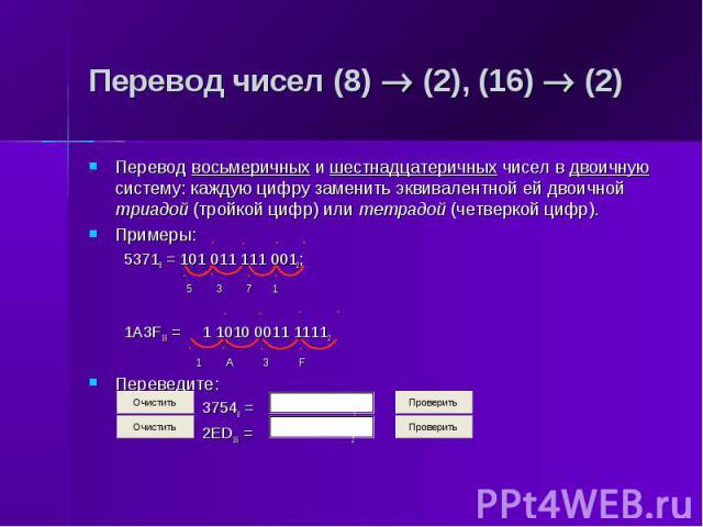 Перевод чисел (8) (2), (16) (2) Перевод восьмеричных и шестнадцатеричных чисел в двоичную систему: каждую цифру заменить эквивалентной ей двоичной триадой (тройкой цифр) или тетрадой (четверкой цифр). Примеры: 53718 = 101 011 111 0012; 5 3 7 1 1A3F1…