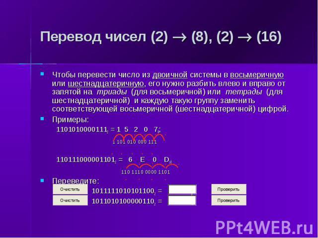Перевод чисел (2) (8), (2) (16) Чтобы перевести число из двоичной системы в восьмеричную или шестнадцатеричную, его нужно разбить влево и вправо от запятой на триады (для восьмеричной) или тетрады (для шестнадцатеричной) и каждую такую группу замени…