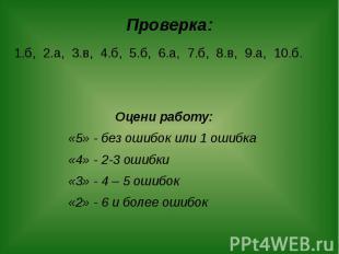 Проверка: 1.б, 2.а, 3.в, 4.б, 5.б, 6.а, 7.б, 8.в, 9.а, 10.б. Оцени работу: «5» -