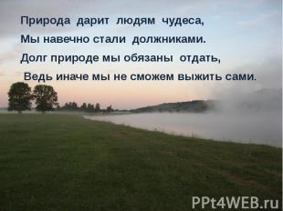 Природа дарит людям чудеса, Природа дарит людям чудеса, Мы навечно стали должник