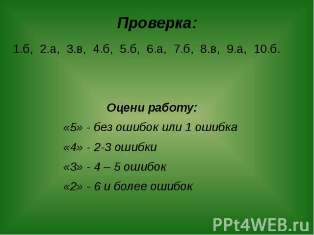 Проверка: 1.б, 2.а, 3.в, 4.б, 5.б, 6.а, 7.б, 8.в, 9.а, 10.б. Оцени работу: «5» - без ошибок или 1 ошибка «4» - 2-3 ошибки «3» - 4 – 5 ошибок «2» - 6 и более ошибок